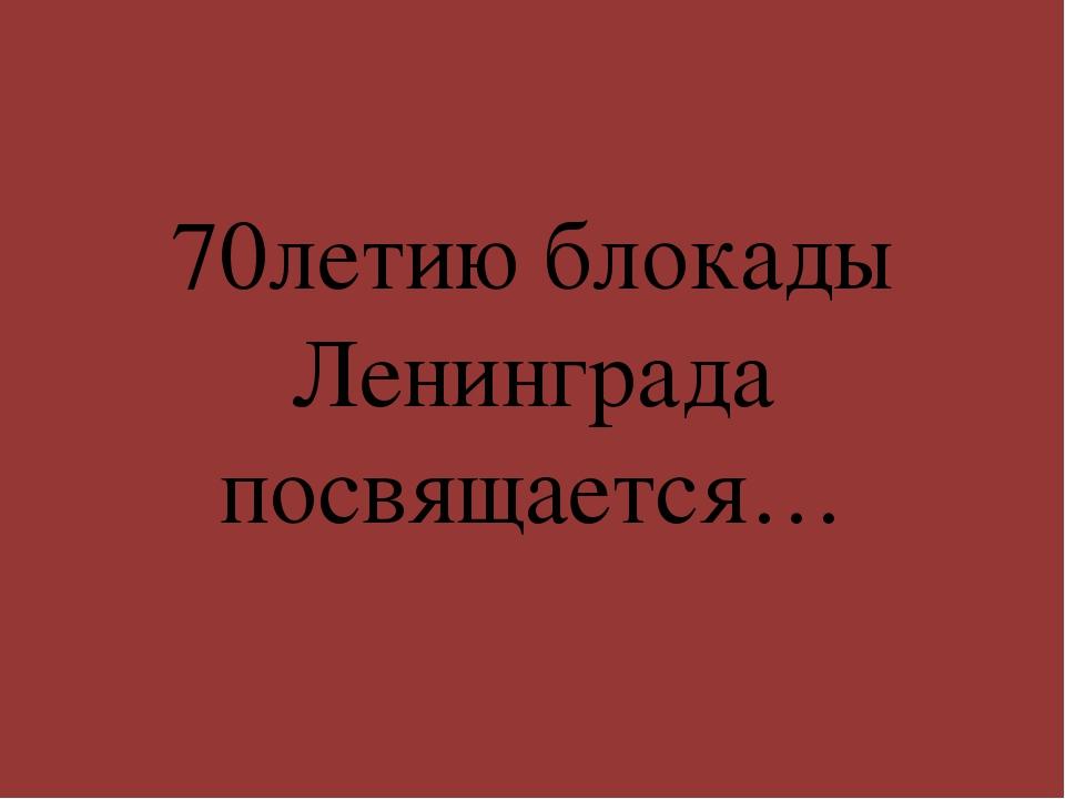 70летию блокады Ленинграда посвящается…
