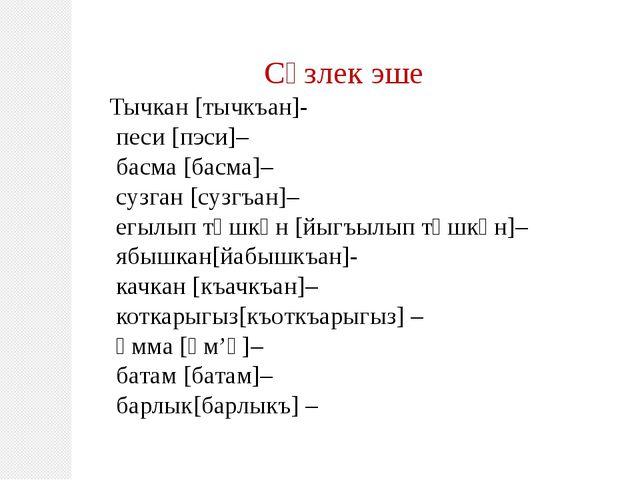 Сүзлек эше Тычкан [тычкъан]- песи [пэси]– басма [басма]– сузган [сузгъан]– ег...