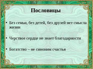 Пословицы Без семьи, без детей, без друзей нет смысла жизни Черствое сердце н