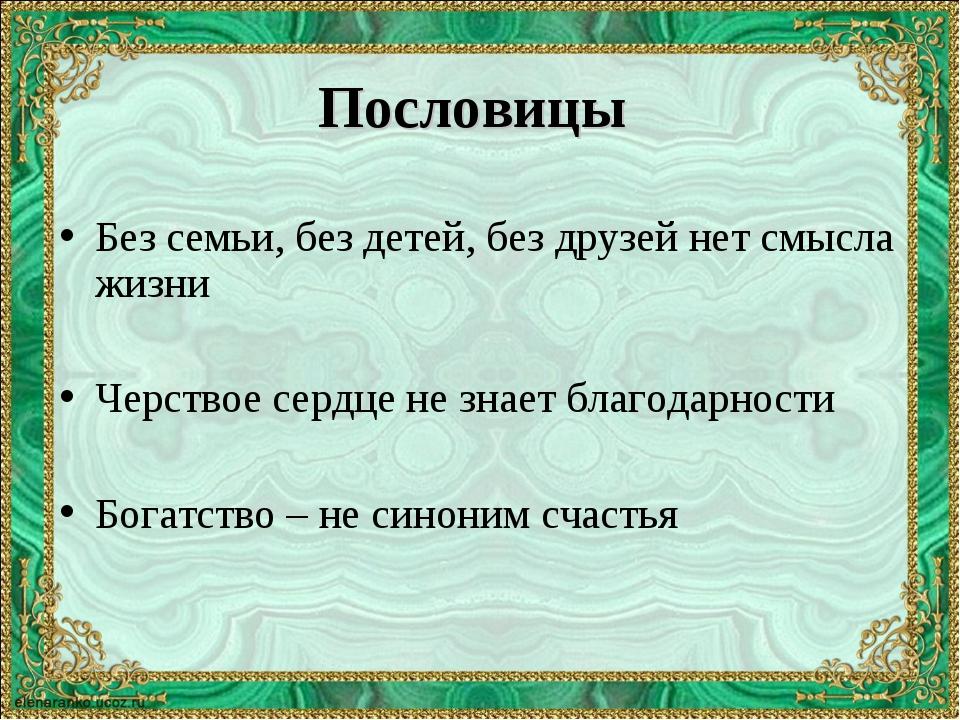 Пословицы Без семьи, без детей, без друзей нет смысла жизни Черствое сердце н...