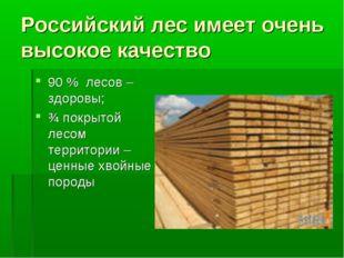 Российский лес имеет очень высокое качество 90 % лесов – здоровы; ¾ покрытой