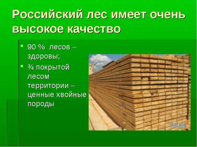 Российский лес имеет очень высокое качество 90 % лесов – здоровы; ¾ покрытой...