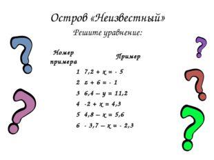 Остров «Неизвестный» Решите уравнение: Номер примераПример 17,2 + x = - 5 2