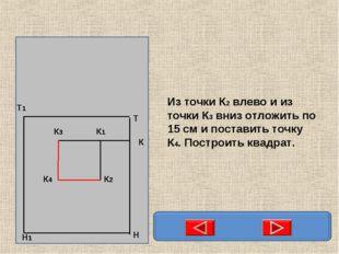 Из точки К2 влево и из точки К3 вниз отложить по 15 см и поставить точку К4.