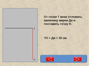 От точки Т вниз отложить величину мерки Ди и поставить точку Н. ТН = Ди = 35