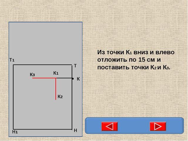 Из точки К1 вниз и влево отложить по 15 см и поставить точки К2 и К3.