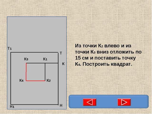 Из точки К2 влево и из точки К3 вниз отложить по 15 см и поставить точку К4....