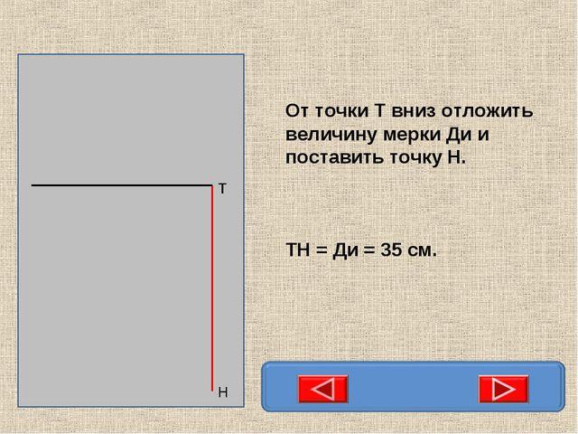 От точки Т вниз отложить величину мерки Ди и поставить точку Н. ТН = Ди = 35...