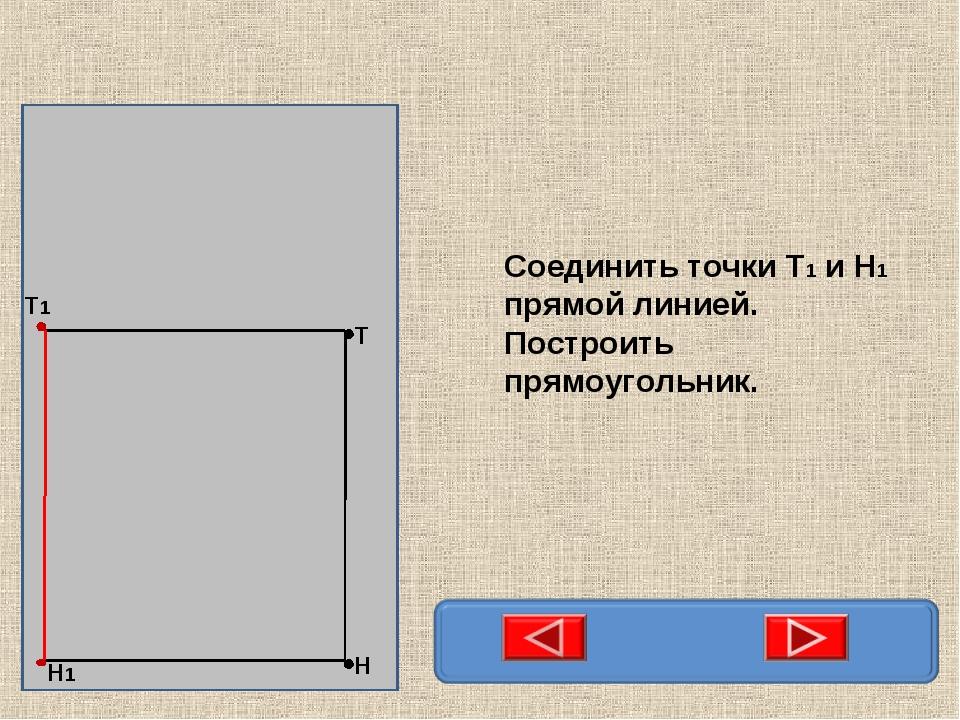 Соединить точки Т1 и Н1 прямой линией. Построить прямоугольник.