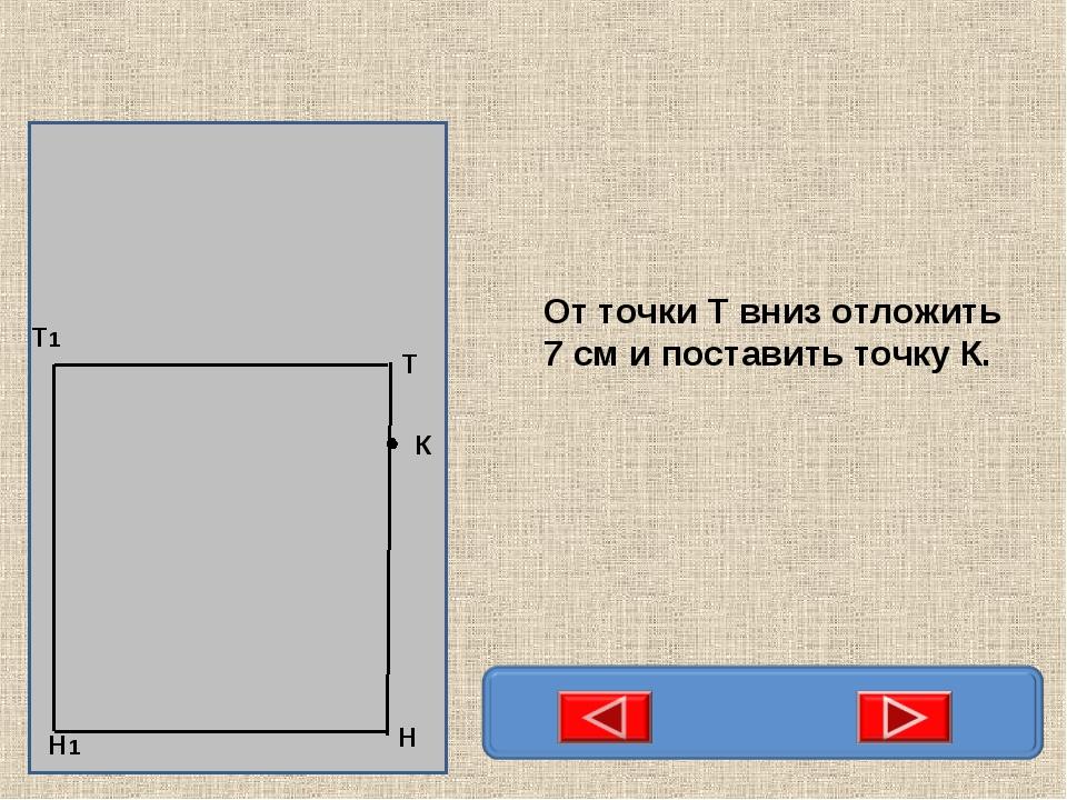 Н Т Т1 Н1 К От точки Т вниз отложить 7 см и поставить точку К.
