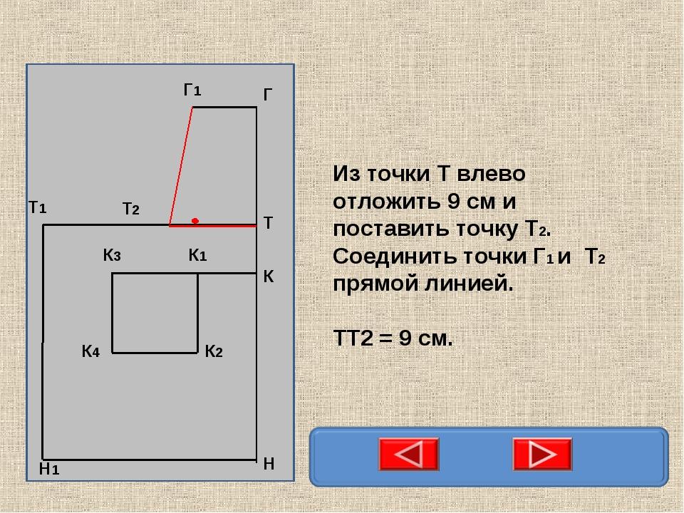 Из точки Т влево отложить 9 см и поставить точку Т2. Соединить точки Г1 и Т2...