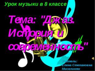 """Урок музыки в 8 классе Тема: """"Джаз. История и современность"""" Учитель: Елена"""