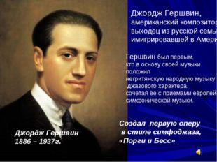 Джордж Гершвин, американский композитор выходец из русской семьи, имигрировав