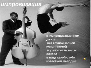 В импровизационном джазе нет точной записи исполняемой музыки, есть лишь осно