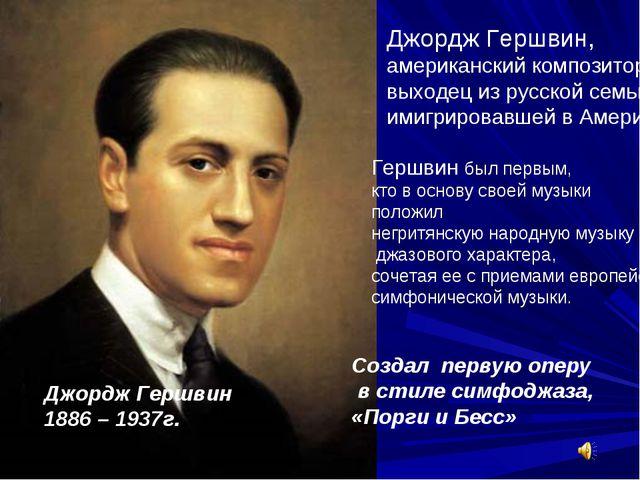 Джордж Гершвин, американский композитор выходец из русской семьи, имигрировав...
