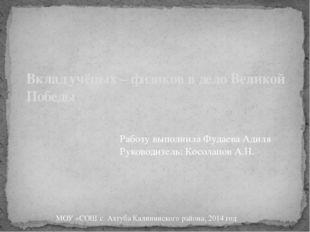 Вклад учёных – физиков в дело Великой Победы Работу выполнила Фудаева Адиля Р