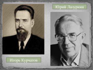 Игорь Курчатов Юрий Лазуркин