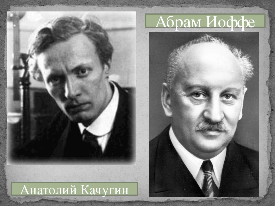 Анатолий Качугин Абрам Иоффе