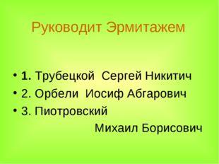 Руководит Эрмитажем 1. Трубецкой Сергей Никитич  2. Орбели Иосиф Абгарович 3