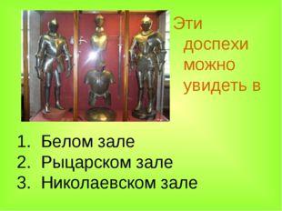 1. Белом зале 2. Рыцарском зале 3. Николаевском зале Эти доспехи можно увидет