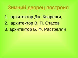 Зимний дворец построил 1. архитектор Дж. Кваренги 2. архитектор В.П.Стасов