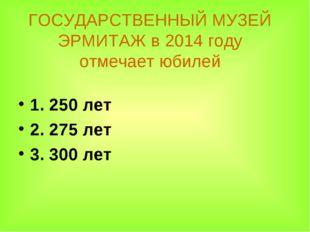 ГОСУДАРСТВЕННЫЙ МУЗЕЙ ЭРМИТАЖ в 2014 году отмечает юбилей 1. 250 лет 2. 275 л