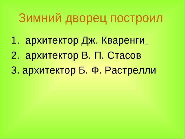 Зимний дворец построил 1. архитектор Дж. Кваренги 2. архитектор В.П.Стасов...