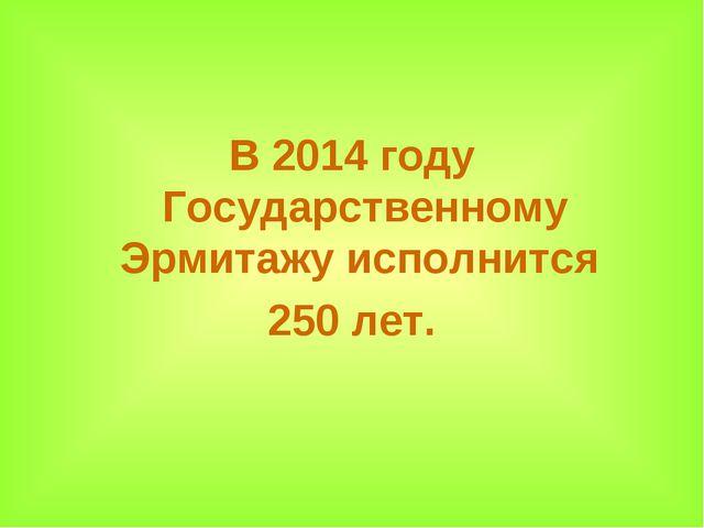 В 2014 году Государственному Эрмитажу исполнится 250 лет.