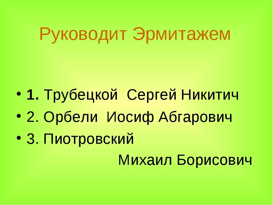 Руководит Эрмитажем 1. Трубецкой Сергей Никитич  2. Орбели Иосиф Абгарович 3...