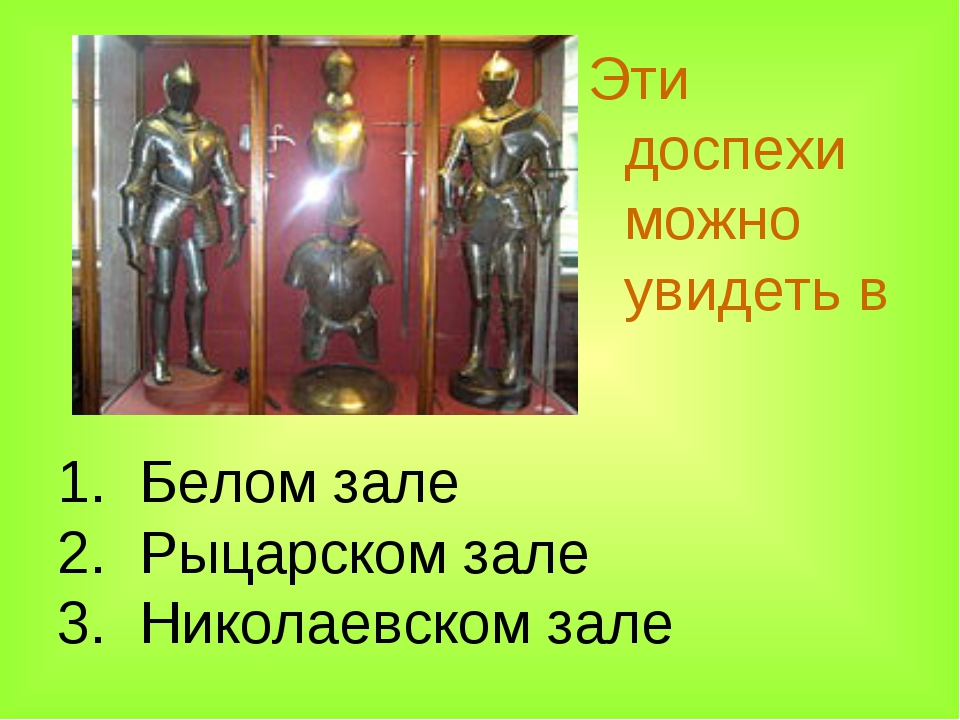 1. Белом зале 2. Рыцарском зале 3. Николаевском зале Эти доспехи можно увидет...