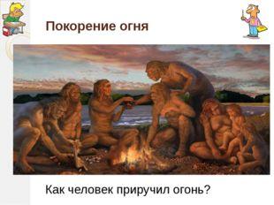 Покорение огня Как человек приручил огонь?