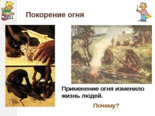 Покорение огня Применение огня изменило жизнь людей. Почему?
