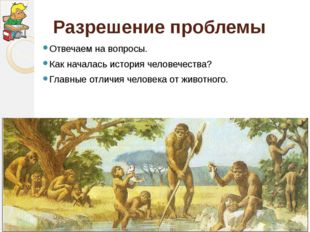 Разрешение проблемы Отвечаем на вопросы. Как началась история человечества? Г