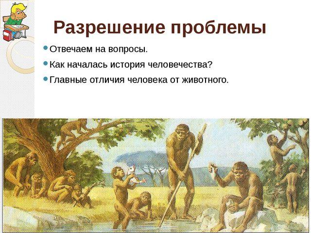 Разрешение проблемы Отвечаем на вопросы. Как началась история человечества? Г...