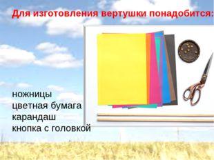 Для изготовления вертушки понадобится: ножницы цветная бумага карандаш кнопка