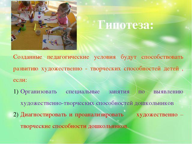 Гипотеза: Созданные педагогические условия будут способствовать развитию худ...