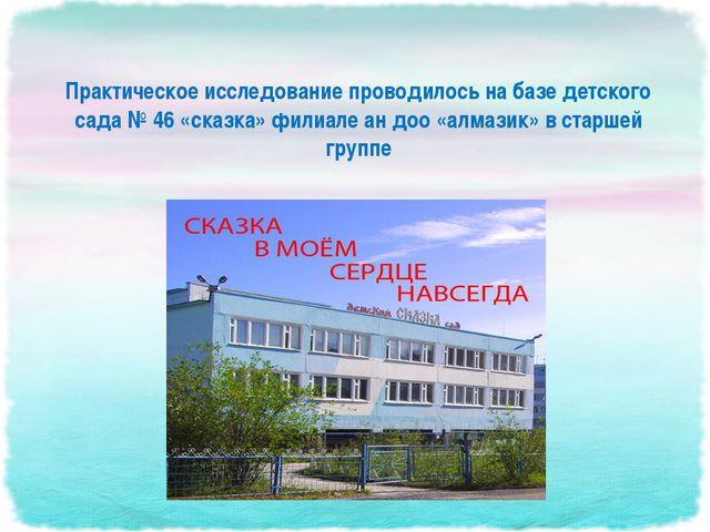Практическое исследование проводилось на базе детского сада № 46 «сказка» фил...