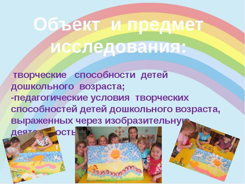 Объект и предмет исследования: . -творческие способности детей дошкольного в...