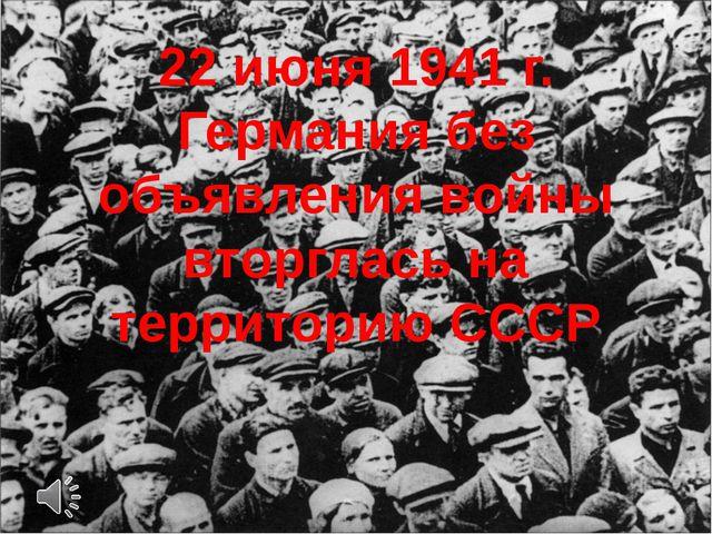 22 июня 1941 г. Германия без объявления войны вторглась на территорию СССР
