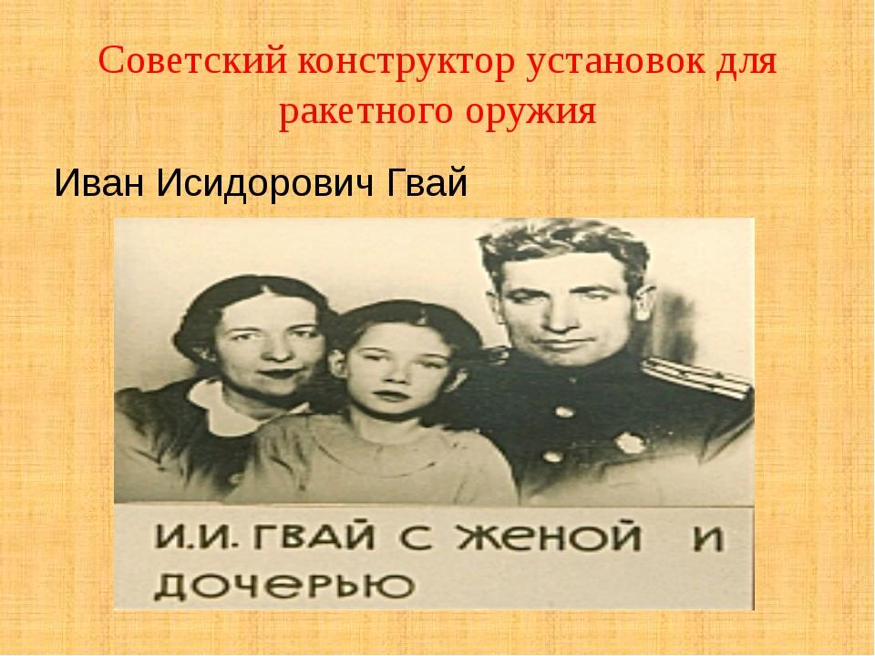 Советский конструктор установок для ракетного оружия Иван Исидорович Гвай