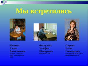 Мы встретились Иванова Елена Вячеславовна Педагог – психолог МОУ средней школ