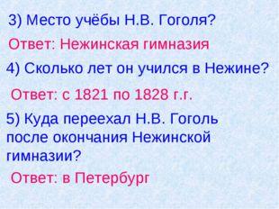 3) Место учёбы Н.В. Гоголя? Ответ: Нежинская гимназия 4) Сколько лет он училс