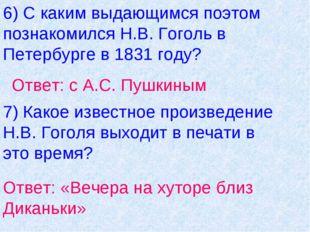 6) С каким выдающимся поэтом познакомился Н.В. Гоголь в Петербурге в 1831 год
