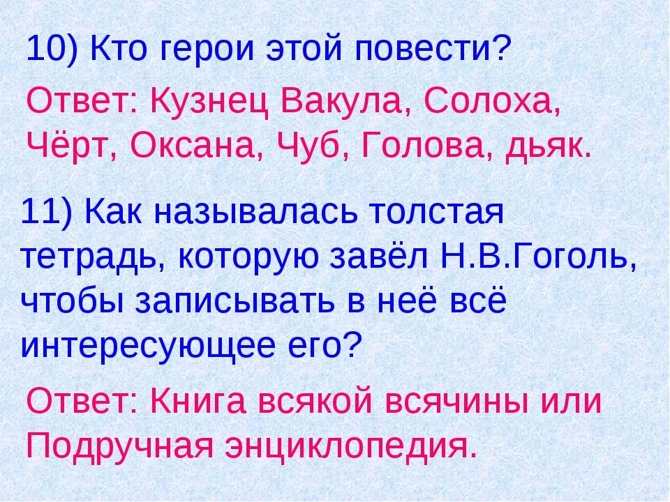 10) Кто герои этой повести? Ответ: Кузнец Вакула, Солоха, Чёрт, Оксана, Чуб,...