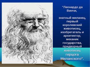 """""""Леонардо да Винчи, знатный миланец, первый королевский живописец, изобретате"""