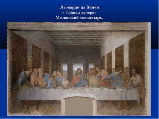 Леонардо да Винчи « Тайная вечеря» Миланский монастырь.
