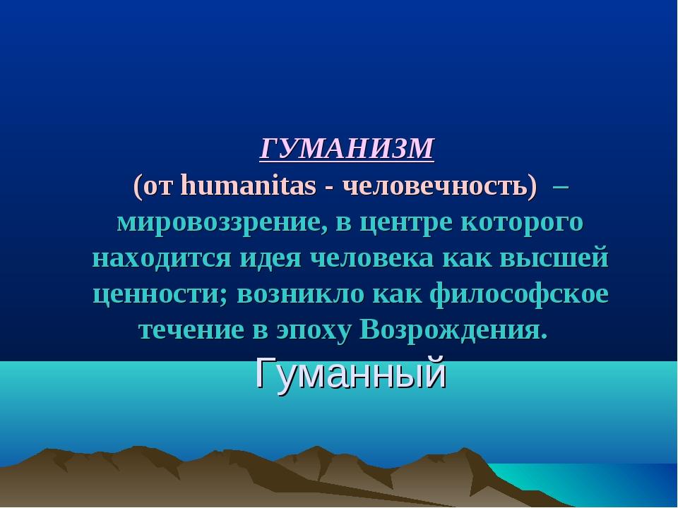 ГУМАНИЗМ (от humanitas- человечность) – мировоззрение, в центре которого н...