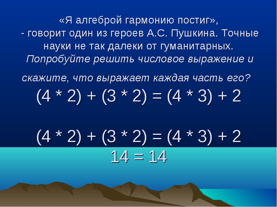 «Я алгеброй гармонию постиг», - говорит один из героев А.С. Пушкина. Точные н...