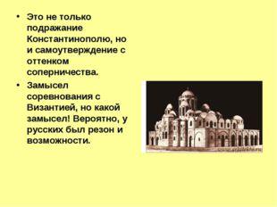 Это не только подражание Константинополю, но и самоутверждение с оттенком соп