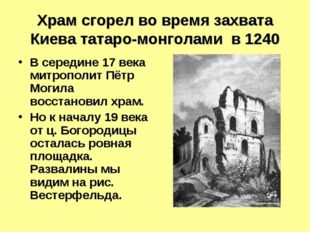Храм сгорел во время захвата Киева татаро-монголами в 1240 В середине 17 века